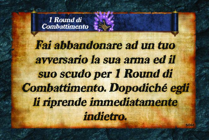 1 Round di Combattimento  Fai abbandonare ad un tuo avversario la sua arma ed il suo scudo per 1 Round di Combattimento. Dopodiché egli li riprende immediatamente indietro.