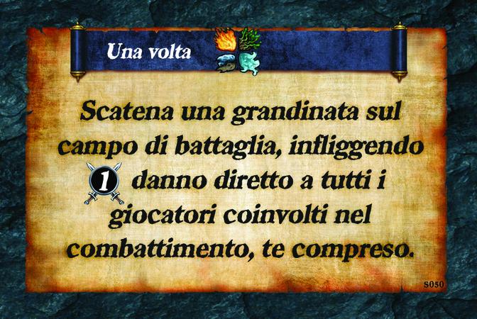 Una volta  Scatena una grandinata sul campo di battaglia, infliggendo (A. 1) danno diretto a tutti i giocatori coinvolti nel combattimento, te compreso.