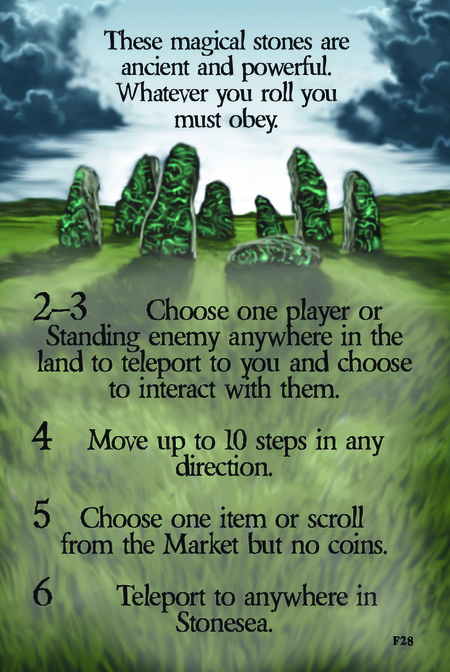 These magical stones are ancient and powerful. Whatever you roll you must obey.  2–3 Choose one player or Standing enemy anywhere in the land to teleport to you and choose to interact with them.  4 Move up to 10 steps in any direction.  5 Choose one item or scroll from the Market but no coins.		  6  Teleport to anywhere in Stonesea.
