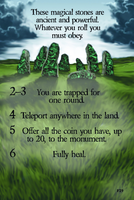 These magical stones are ancient and powerful. Whatever you roll you must obey.  2–3 You are trapped for one round.  4 Teleport anywhere in the land.  5 Offer all the coin you have up to 20 to the monument.  6 Fully heal.