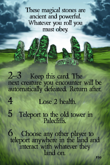 These magical stones are ancient and powerful. Whatever you roll you must obey.  2–3 Keep this card. The next creature you encounter will be automatically defeated. Return after.   4 Lose 2 health. 		 				 5 Teleport to the old tower in Palecliffs.  6 Choose any other player to teleport anywhere in the land and interact with whatever they land on.