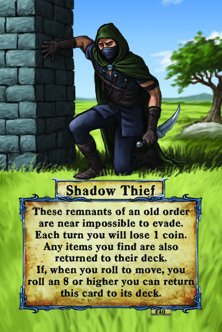 Shadow Thief These remnants of an old order are near impossible to evade. Each turn you will lose 1 coin. Any items you find are also returned to their deck. If, when you roll to move, you roll an 8 or higher you can return this card to its deck.