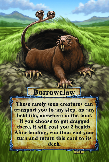 Borrowclaw These rarely seen creatures can transport you to any step, on any field tile, anywhere in the land. If you choose to get dragged there, it will cost you 2 health. After landing, you then end your turn and return this card to its deck.