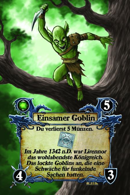 Einsamer Goblin  Du verlierst 5 Münzen.  Im Jahre 1342 n.D. war Lirennor das wohlabendste Königreich. Das lockte Goblins an, die eine Schwäche für funkelnde Sachen hatten.