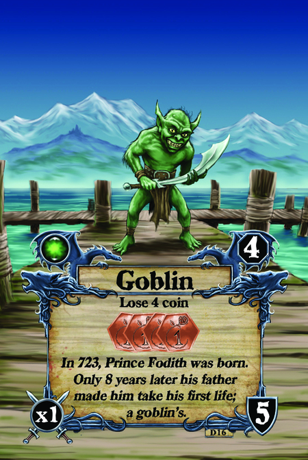 Goblin  Lose 4 coin  In 723, Prince Fodith was born. Only 8 years later his father made him take his first life – a goblin's.