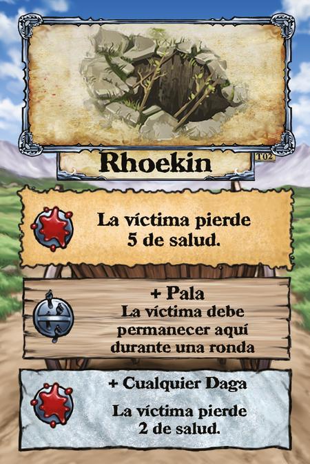 Rhoekin  La víctima pierde 5 de salud.  + Pala La víctima debe permanecer aquí durante una ronda  + Cualquier Daga La víctima pierde 2 de salud.