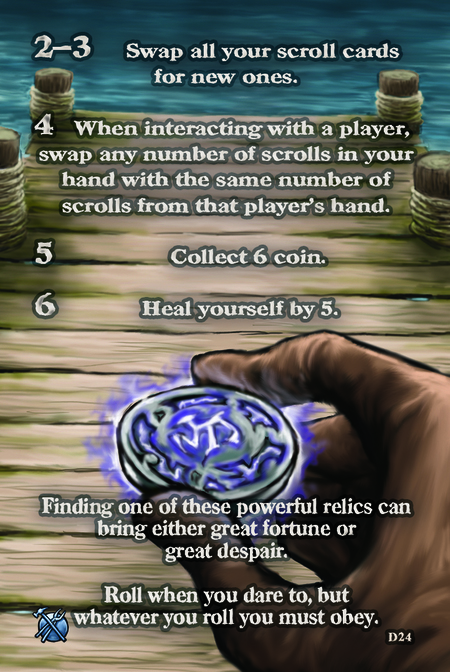 Finding one of these powerful relics can bring either great fortune or great despair. Roll when you dare to, but whatever you roll you must obey.  2–3. Swap all your scroll cards for new ones. 		 4. When interacting with a player, swap any number of scrolls in your hand with the same number of scrolls from that player's hand.	  5. Collect 6 coin.	  6. Heal yourself by 5.