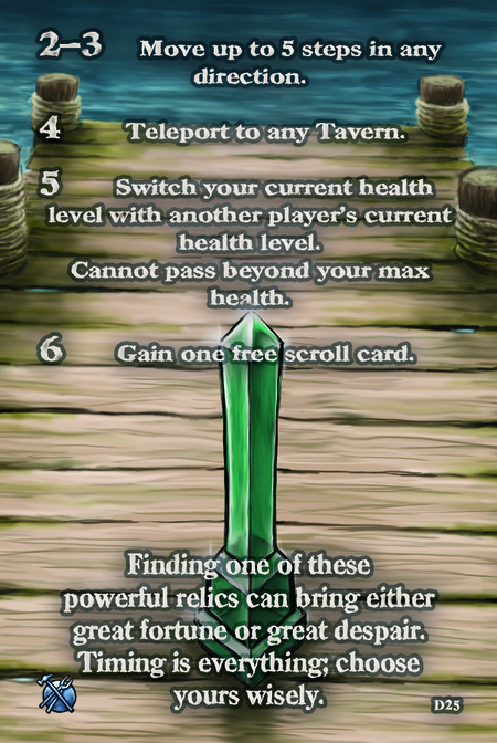 Finding one of these powerful relics can bring either great fortune or great despair. Timing is everything; choose yours wisely.  2–3. Move up to 5 steps in any direction.	  4. Teleport to any Tavern.	  5. Switch your current health level with another player's current health level. Cannot pass beyond your max health.	 	 6. Gain one free scroll card.