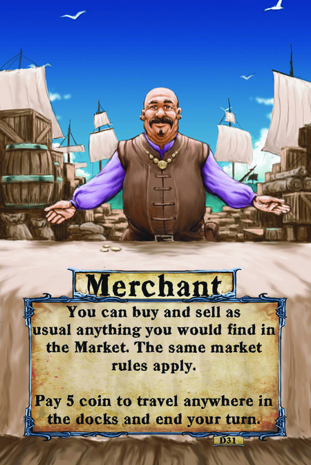 Merchant You can buy and sell as usual anything you would find in the Market. The same market rules apply.  Pay 5 coin to travel anywhere in the docks and end your turn.
