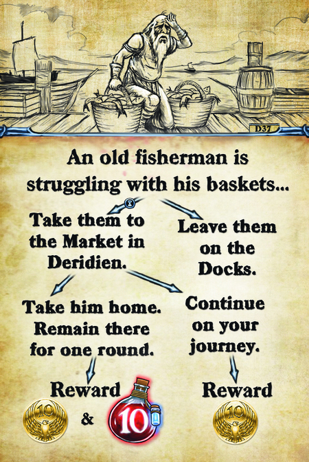 An old fisherman is struggling with his baskets…  Take them to the market in Deridien. 				 Take him home. Remain there for one round. 			 Reward					  Continue on your journey. Leave them on the docks. Reward.