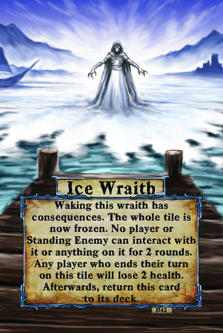 Ice Wraith Waking this wraith has consequences. The whole tile is now frozen. No player or Standing Enemy can interact with it or anything on it for 2 rounds. Any player who ends their turn on this tile will lose 2 health. Afterwards, return this card to its deck.