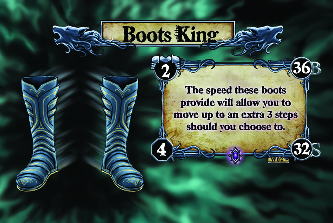 Boots of the King The speed these boots provide will allow you to move up to an extra 3 steps should you choose to.