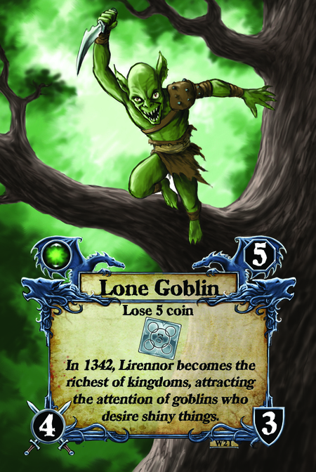 Lone Goblin  Lose 5 coin  In 1342, Lirennor becomes the richest of kingdoms, attracting the attention of goblins who desire shiny things.