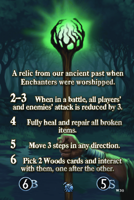 A relic from our ancient past when Enchanters were worshipped.  2–3 When in a battle, all players' and enemies' attack is reduced by 3.   4 Fully heal and repair all broken items.  5  Move 3 steps in any direction.  6 Pick 2 Woods cards and interact with them, one after the other.