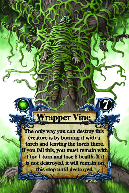 Wrapper Vine The only way you can destroy this creature is by burning it with a torch and leaving the torch there. If you fail this, you must remain with it for 1 turn and lose 5 health. If it is not destroyed, it will remain on this step until destroyed.