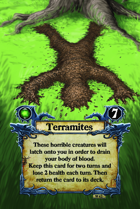 Terramites These horrible creatures will latch onto you in order to drain your body of blood. Keep this card for two turns and lose 2 health each turn. Then return the card to its deck.