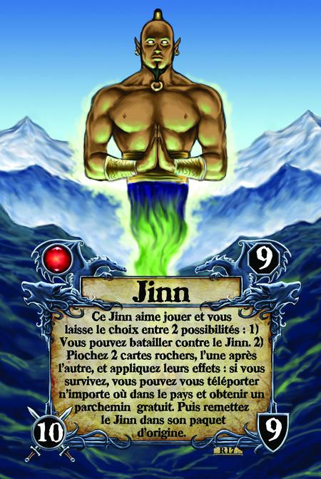 Jinn Ce Jinn aime jouer et vous laisse le choix entre 2 possibilités :   1) Vous pouvez batailler contre le Jinn.  2) Piochez 2 cartes rochers, l'une après l'autre, et appliquez leurs effets : si vous survivez, vous pouvez vous téléporter n'importe où dans le pays et obtenir un parchemin gratuit. Puis remettez le Jinn dans son paquet d'origine.
