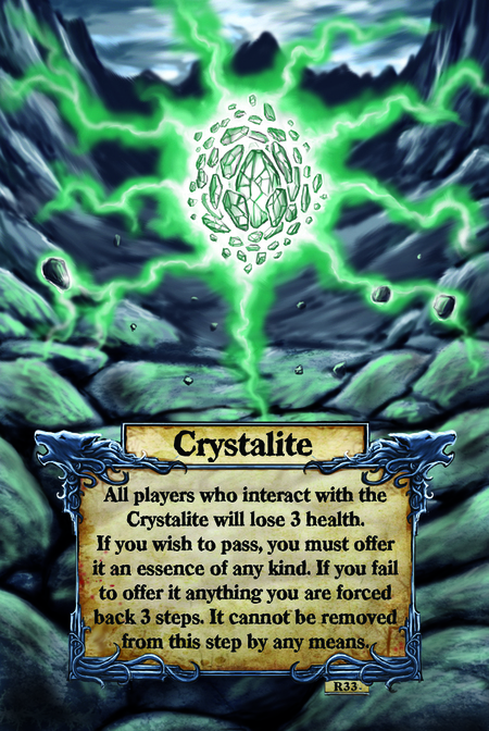 Crystalite All players who interact with the Crystalite will lose 3 health. If you wish to pass, you must offer it an essence of any kind. If you fail to offer it anything you are forced back 3 steps. It cannot be removed from this step by any means