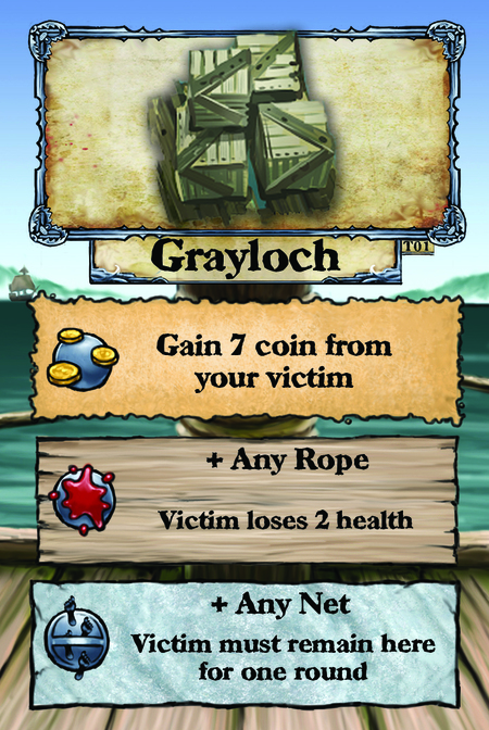 Grayloch  Gain 7 coin from your victim.  + Any Rope Victim loses 2 health.  + Any Net Victim must remain here for one round.
