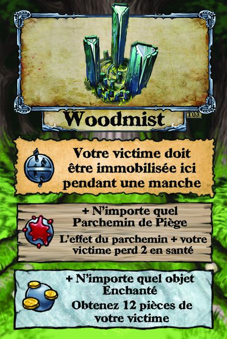 Woodmist  Votre victime doit être immobilisée ici pendant une manche.  + N'importe quel Parchemin de Piège L'effet du parchemin + votre victime perd 2 en santé.  + N'importe quel objet Enchanté Obtenez 12 pièces de votre victime.