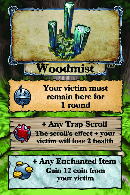 Woodmist  Your victim must remain here for 1 round.  + Any Trap Scroll The scroll's effect + your victim will lose 2 health.  + Any Enchanted Item Gain 12 coin from your victim.