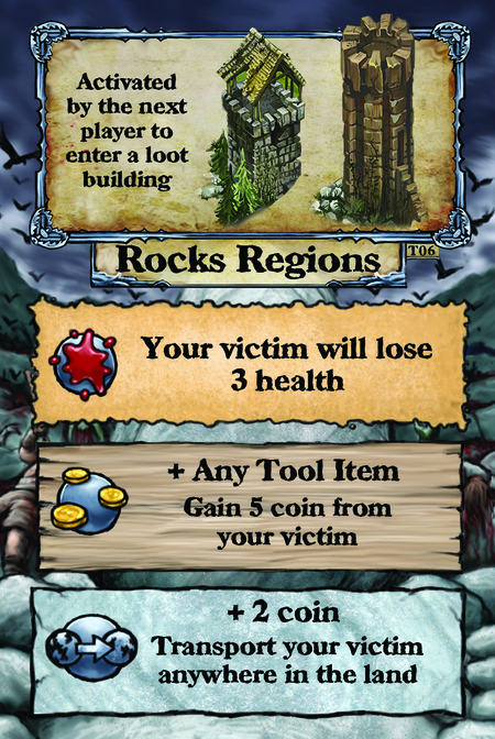 Activated by the next player to enter a loot building. Rock Regions  Your victim will lose 3 health.  + Any Tool Item Gain 5 coin from your victim.  + 2 coin Transport your victim anywhere in the land.