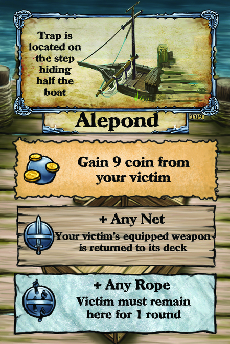 Trap is located on the step hiding half the boat. Alepond  Gain 9 coin from your victim.  + Any Net Your victim's equipped weapon is returned to its deck.  + Any Rope Victim must remain here for 1 round.