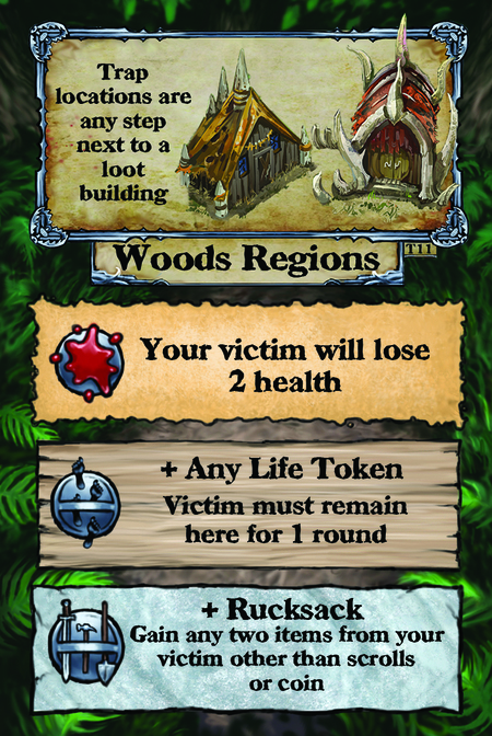 Trap locations are any step next to a loot building. Woods Regions  Your victim will lose 2 health.  + Any Life Token Victim must remain here for 1 round.  + Rucksack Gain any two items from your victim other than scrolls or coin.