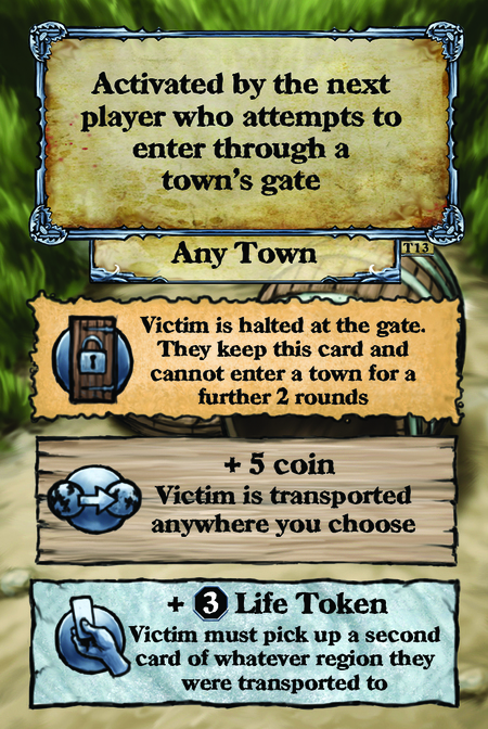Activated by the next player who attempts to enter through a town's gate. Any Town  Victim is halted at the gate. They keep this card and cannot enter a town for a further 2 rounds.  + 5 coin Victim is transported anywhere you choose.  + (L. 3) Life Potion Victim must pick up a second card of whatever region they were transported to.