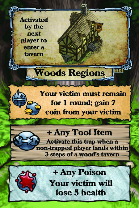 Activated by the next player to enter a tavern. Woods Regions  Victim must remain for 1 round; gain 7 coin from your victim.  + Any Tool Item Activate this trap when a non-trapped player lands within 3 steps of a wood's tavern.  + Any Poison Victim will lose 5 health.