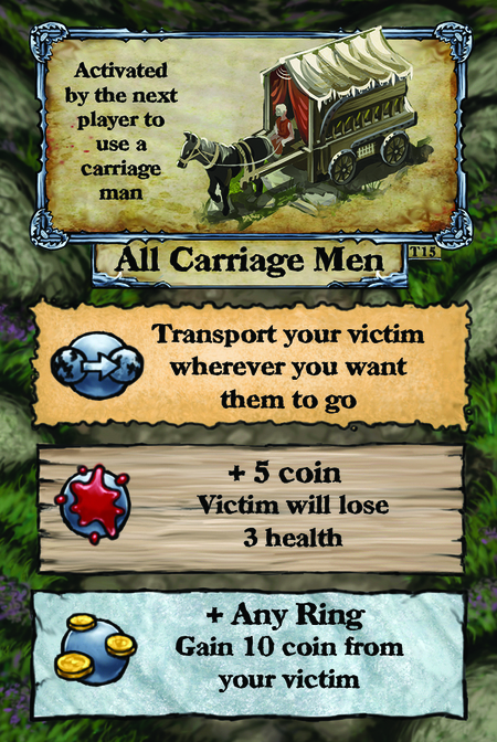 Activated by the next player to use a carriage man. All Carriage Men  Transport your victim wherever you want them to go.  + 5 coin Victim will lose 3 health.  + Any Ring Gain 10 coin from your victim.
