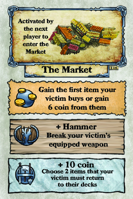 Activated by the next player to enter the Market. The Market  Gain the first item your victim buys or gain 6 coin from them.  + Hammer Break your victim's equipped weapon.  + 10 coin Choose 2 items that your victim must return to their decks.