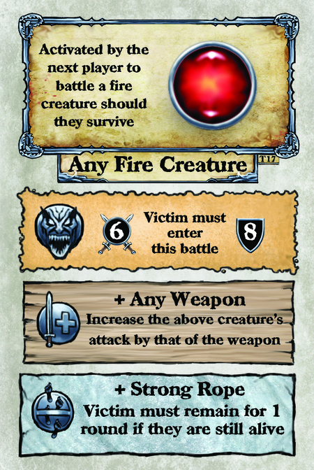 Activated by the next player to battle a fire creature should they survive. Any Fire Creature  Victim must enter this battle.  + Any Weapon Increase the above creature's attack by that of the weapon.  + Strong Rope Victim must remain for 1 round if they are still alive.