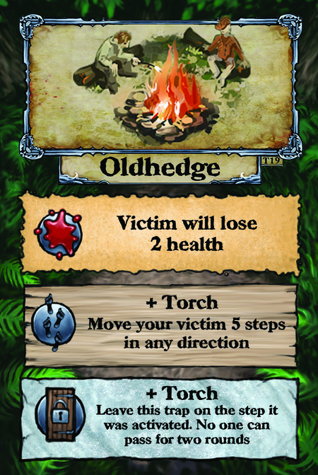 Oldhedge  Victim will lose 2 health.  + Torch Move your victim 5 steps in any direction.  + Torch Leave this trap on the step it was activated. No one can pass for two rounds.