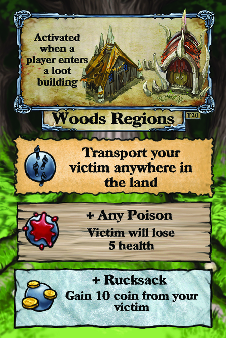 Activated when a player enters a loot building. Woods Regions  Transport your victim anywhere in the land.  + Any Poison Victim will lose 5 health.  + Rucksack Gain 10 coin from your victim.