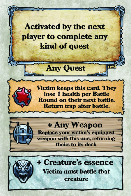 Activated by the next player to complete any kind of quest. Any Quest  Victim keeps this card. They lose 1 health per Battle Round on their next battle. Return trap after battle.  + Any Weapon Replace your victim's equipped weapon with this one, returning theirs to its deck.  + Creature's essence Victim must battle that creature.