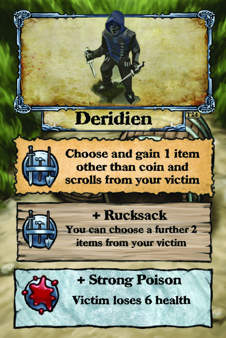 Deridien  Choose and gain 1 item other than coin and scrolls from your victim.  + Rucksack You can choose a further 2 items from your victim.  + Strong Poison Victim loses 6 health.