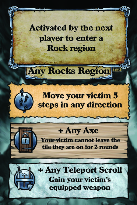 Activated by the next player to enter a Rock region. Any Rocks Region  Move your victim 5 steps in any direction.  + Any Axe Your victim cannot leave the tile they are on for 2 rounds.  + Any Teleport Scroll Gain your victim's equipped weapon.