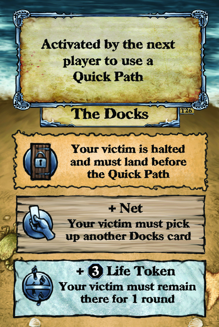 Activated by the next player to use a Quick Path. The Docks  Your victim is halted and must land before the Quick Path.  + Net Your victim must pick up another Docks card.  + (L. 3) Life Token Your victim must remain there for 1 round.