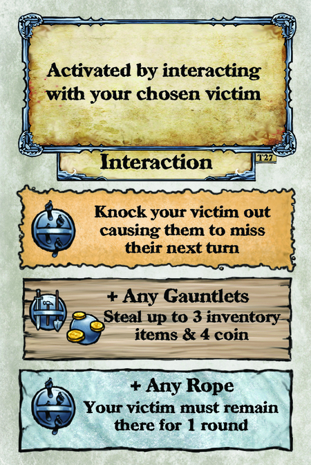 Activated by interacting with your chosen victim. Interaction  Knock your victim out causing them to miss their next turn.  + Any Gauntlets Steal up to 3 inventory items & 4 coin.  + Any Rope Your victim must remain there for 1 round.