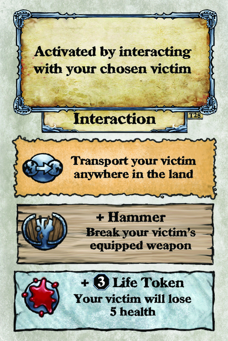 Activated by interacting with your chosen victim. Interaction  Transport your victim anywhere in the land.  + Hammer Break your victim's equipped weapon.  + (L. 3) Life Token Your victim will lose 5 health.