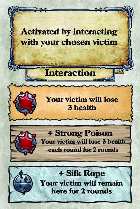 Activated by interacting with your chosen victim. Interaction  Your victim will lose 3 health.  + Strong Poison Your victim will lose 3 health each round for 2 rounds.  + Silk Rope Your victim will remain here for 2 rounds.