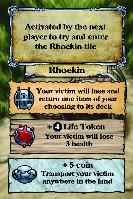 Activated by the next player to try and enter the Rhoekin tile. Rhoekin  Your victim will lose and return one item of your choosing to its deck.  + (L. 4) Life Token Your victim will lose 3 health.  + 5 coin Transport your victim anywhere in the land.
