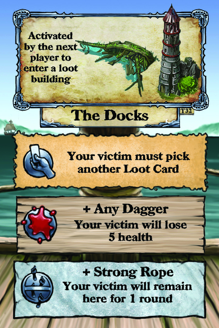 Activated by the next player to enter a loot building. The Docks  Your victim must pick another Loot Card.  + Any Dagger Your victim will lose 5 health.  + Strong Rope Your victim will remain here for 1 round.