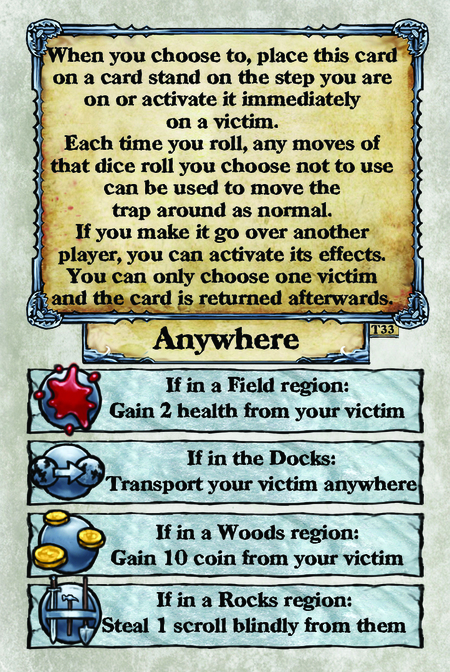When you choose to, place this card on a card stand on the step you are on or activate it immediately on a victim. Each time you roll, any moves of that dice roll you choose not to use can be used to move the trap around as normal. If you make it go over another player, you can activate its effects. You can only choose one victim and the card is returned afterwards. Anywhere  If in a Field region:  Gain 2 health from your victim.  If in the Docks: Transport your victim anywhere.  If in a Woods region: Gain 10 coin from your victim.  If in a Rocks region: Steal 1 scroll blindly from them.