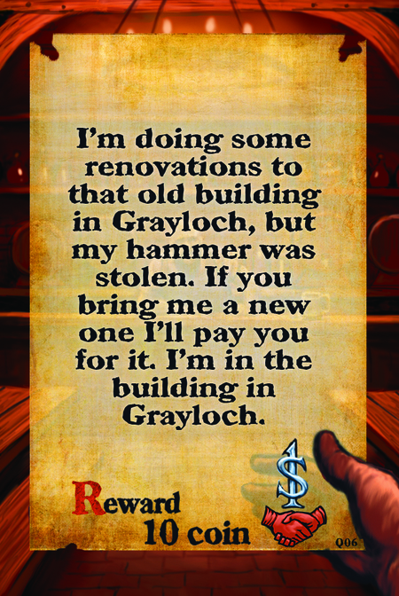 I'm doing some renovations to that old building in Grayloch, but my hammer was stolen. If you bring me a new one I'll pay you for it. I'm in the building in Grayloch.  Reward 10 coin