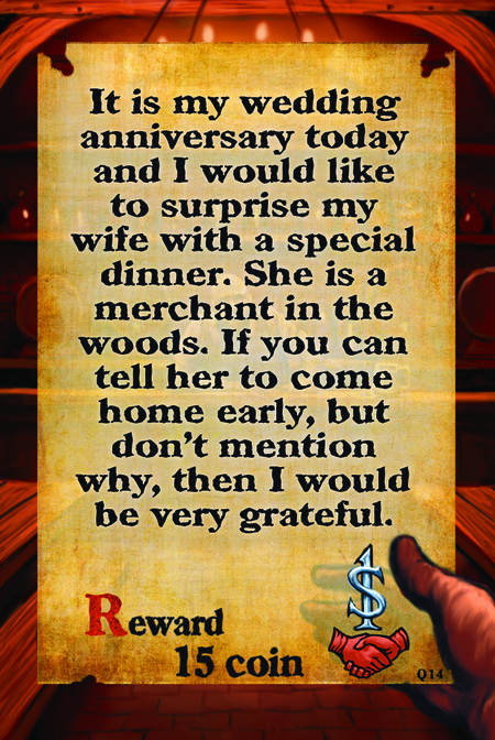 It is my wedding anniversary today and I would like to surprise my wife with a special dinner. She is a merchant in the woods. If you can tell her to come home early, but don't mention why, then I would be very grateful.  Reward 15 coin