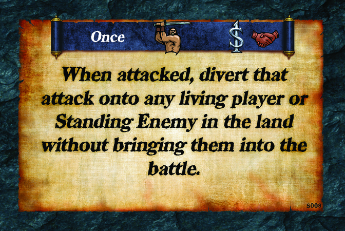 Once  When attacked, divert that attack onto any living player or Standing Enemy in the land without bringing them into the battle.