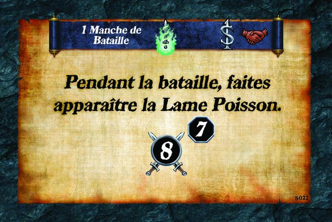 1 Manche de Bataille  Pendant la bataille, faites apparaître la Lame Poisson. (A. 8) (N. 7)