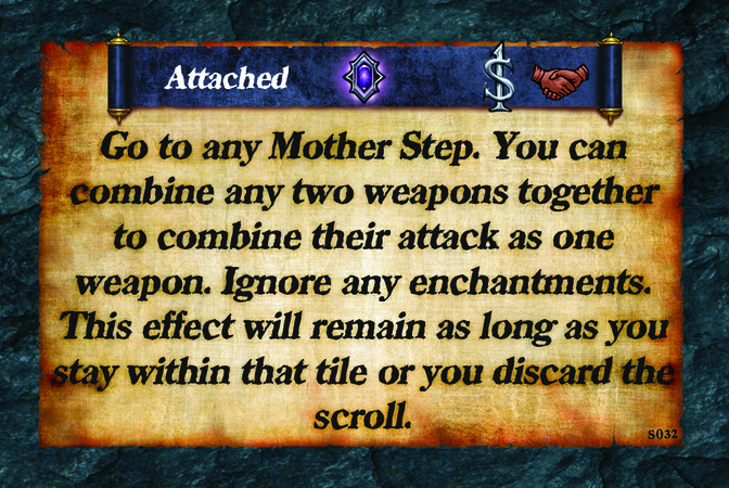 Attached  Go to any Mother Step. You can combine any two weapons together to combine their attack as one weapon. Ignore any enchantments. This effect will remain as long as you stay within that tile or you discard the scroll.